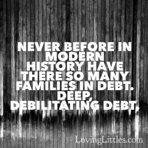 Never Before in Modern history have there been so many families in debt. Deep, debilitating debt.