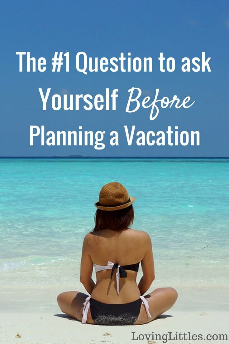 The #1 Question to Ask Yourself Before Planning a Vacation