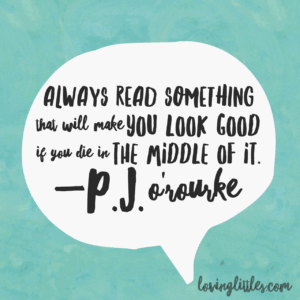 Always read something that will make you look good if you die in the middle of it - P.J. O'Rourke