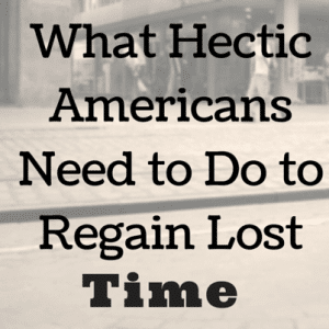 What Hectic Americans Need to Do to Regain Lost Time
